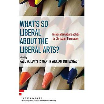 Whats So Liberal about the Liberal Arts by Lewis & Paul W.
