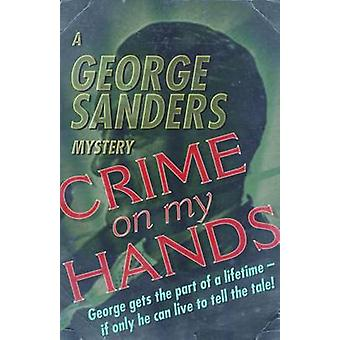 Crime on my Hands A George Sanders Mystery by Sanders & George