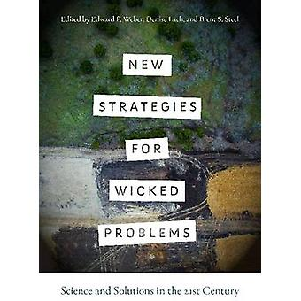 New Strategies for Wicked Problems  Science and Solutions in the 21st Century by Edited by Edward P Weber & Edited by Denise Lach & Edited by Brent S Steel