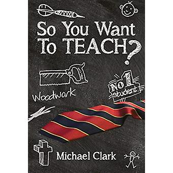 So You Want to Teach by Clark & Michael