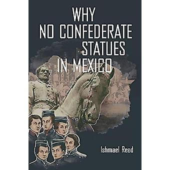 Why No Confederate Statues in Mexico by Ishmael Reed - 9781771861854