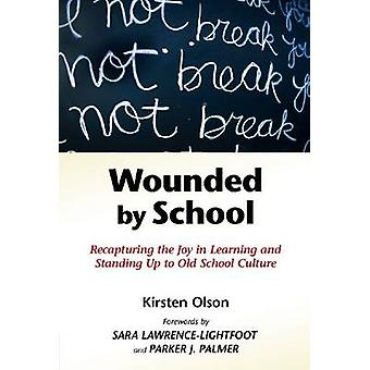 Wounded by School  Recapturing the Joy in Learning and Standing Up to Old School Culture by Kirsten Olson