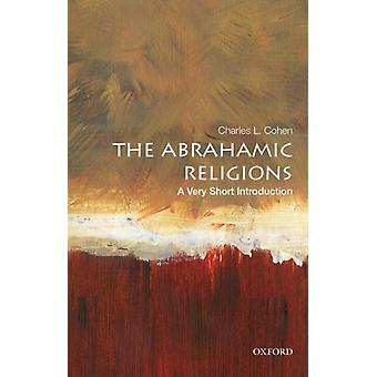 The Abrahamic Religions A Very Short Introduction by Cohen & Charles L. E. Gordon Fox Professor of American Institutions & Emeritus & E. Gordon Fox Professor of American Institutions & Emeritus & University of Wisconsin & Madison