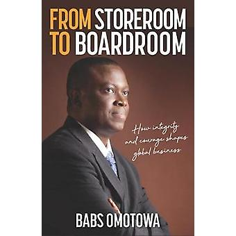 From Storeroom to Boardroom How integrity and courage shape global business