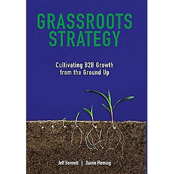 Grassroots Strategy - Cultivating B2B Growth from the Ground Up by Jef