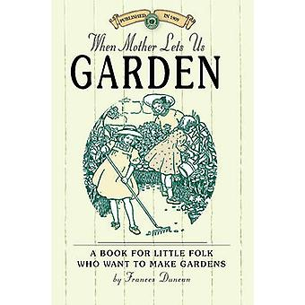 When Mother Lets Us Garden - A Book for Little Folk Who Want to Make G