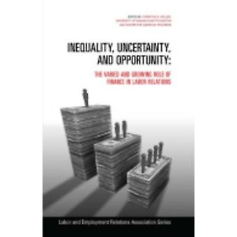 Inequality Uncertainty and Opportunity  The Varied and Growing Role of Finance in Labor Relations by Edited by Christian E Weller