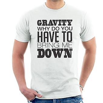 Gravity Why Do You Have To Bring Me Down Men's T-Shirt
