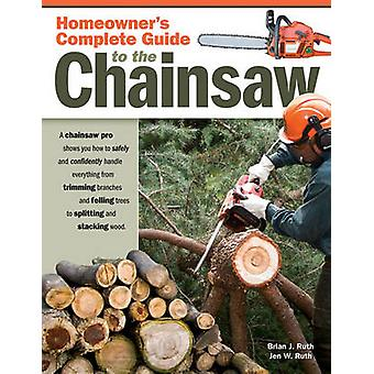 Homeowners Complete Guide to the Chainsaw by Brian Ruth