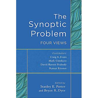 The Synoptic Problem - Four Views by Stanley E Porter - Bryan R Dyer -