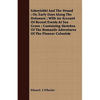 Scheyichbi and the Strand Or Early Days Along the Delaware With an Account of Recent Events at Sea Grove Containing Sketches of the Romantic by Wheeler & Edward S.