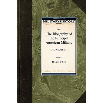 The Biography of the Principal American Military and Naval Heroes by Thomas Wilson & Wilson