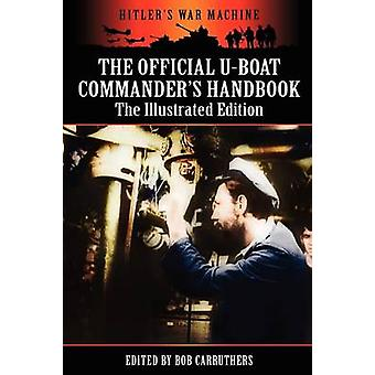 The Official Uboat Commanders Handbook  The Illustrated Edition by Carruthers & Bob