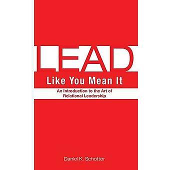 Lead Like You Mean It by Schotter & Daniel K.