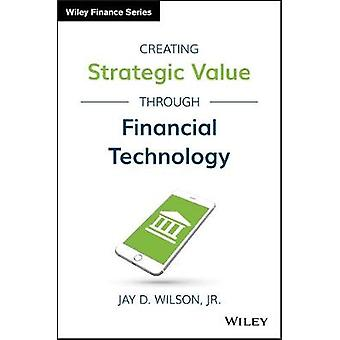 Creating Strategic Value through Financial Technology by Jay D Wilson