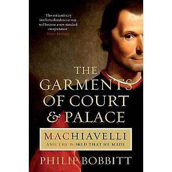 The Garments of Court and Palace  Machiavelli and the World that He Made by Philip Bobbitt