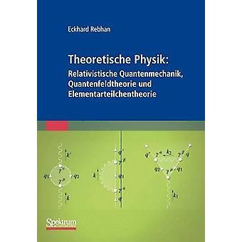 Theoretische Physik Relativistische Quantenmechanik Quantenfeldtheorie Und Elementarteilchentheorie by Rebhan & Eckhard