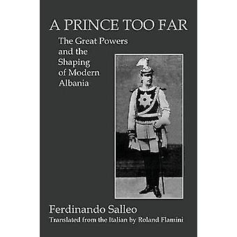 A PRINCE TOO FAR The Great Powers and the Shaping of Modern Albania by Salleo & Ferdinando
