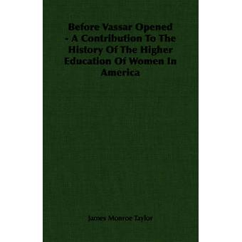 Before Vassar Opened  A Contribution To The History Of The Higher Education Of Women In America by Taylor & James Monroe