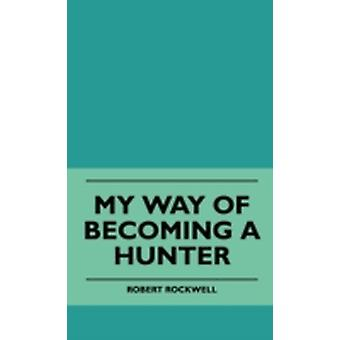My Way Of Becoming A Hunter by Rockwell & Robert