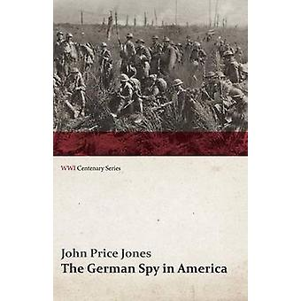 The German Spy in America The Secret Plotting of German Spies in the U.S. and the Inside Story of the Sinking of the Lusitania WWI Centenary Se by Jones & John Price