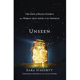 Unseen - The Gift of Being Hidden in a World That Loves to Be Noticed