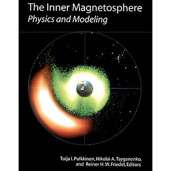 The Inner Magnetosphere - Physics and Modeling by Tuija I Pulkkinen -