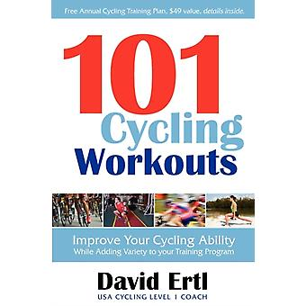 101 Cycling Workouts  Improve Your Cycling Ability While Adding Variety to Your Training Program by David Ertl