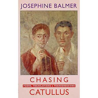 Chasing Catullus - Poems - Translations & Transgressions by Josephine