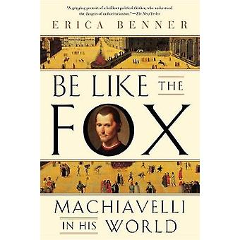 Be Like the Fox - Machiavelli In His World by Be Like the Fox - Machiav