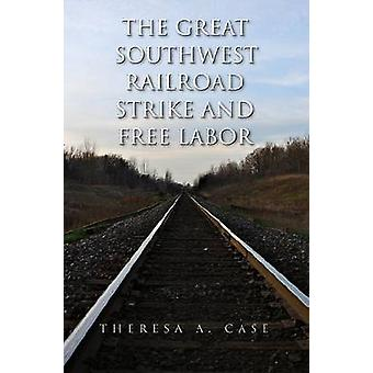 The Great Southwest Railroad Strike and Free Labor by Theresa A. Case