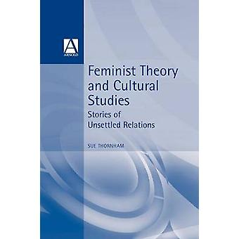 Feminist Theory and Cultural Studies Stories of Unsettled Relations by Thornham & Sue