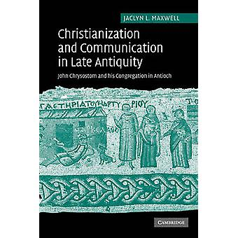 Christianization and Communication in Late Antiquity John Chrysostom and His Congregation in Antioch by Maxwell & Jaclyn L.