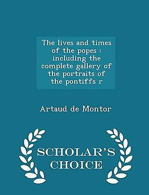 The lives and times of the popes  including the complete gallery of the portraits of the pontiffs r  Scholars Choice Edition by Montor & Artaud de