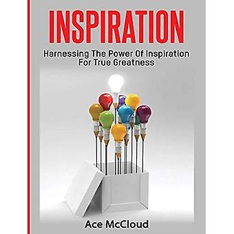 Inspiration: Harnessing the Power of Inspiration for True Greatness (Inspirational Strategies & Guide for Eliminating)