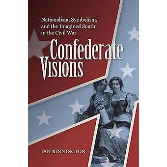 Confederate Visions - Nationalism - Symbolism - and the Imagined South
