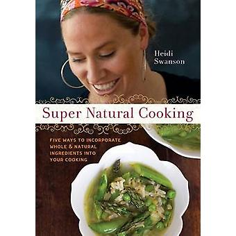 Super Natural Cooking - Five Delicious Ways to Incorporate Whole and N
