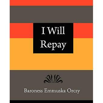 I Will Repay  Baroness Emmuska Orczy by Baroness Emmuska Orczy & Emmuska Orczy