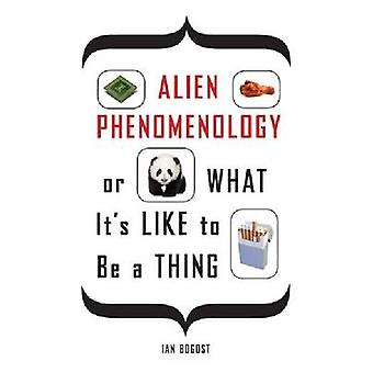 Alien Phenomenology or What Its Like to Be a Thing by Ian Bogost