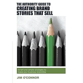 The Authority Guide to Creating Brand Stories that Sell  Smart and simple strategies to make your business irresistible by Jim O Connor