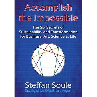 Accomplish the Impossible The Six Secrets of Sustainability and Transformation for Business Art Science  Life Revealing Wisdom Hidden in the by Soule & Steffan