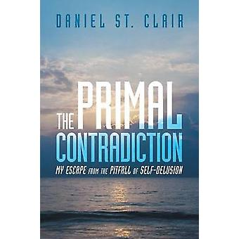 The Primal Contradiction My Escape From the Pitfall of SelfDelusion by Daniel St. Clair