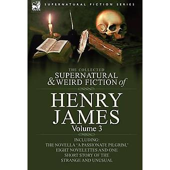 The Collected Supernatural and Weird Fiction of Henry James Volume 3Including the Novella a Passionate Pilgrim  Eight Novelettes and One Short St by James & Henry & Jr.