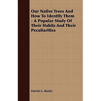 Our Native Trees And How To Identify Them  A Popular Study Of Their Habits And Their Peculiarities by Keeler & Harriet L.
