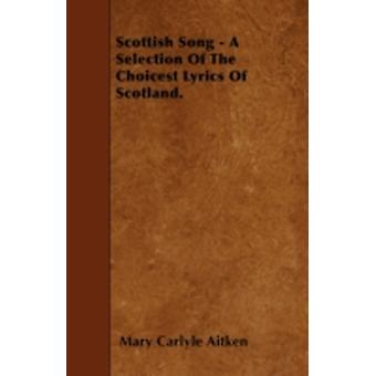 Scottish Song  A Selection Of The Choicest Lyrics Of Scotland. by Aitken & Mary Carlyle