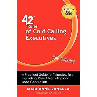 42 Rules of Cold Calling Executives 2nd Edition A Practical Guide for Telesales Telemarketing Direct Marketing and Lead Generation by Vanella & Mari Anne