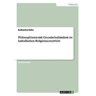 Philosophieren mit Grundschulkindern im katholischen Religionsunterricht by Hahn & Katharina