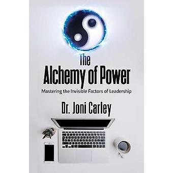 The Alchemy of Power - Mastering the Invisible Factors of Leadership b