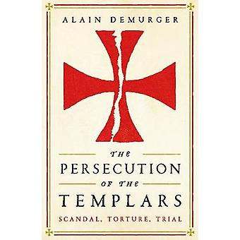 The Persecution of the Templars - Scandal - Torture - Trial by Alain D
