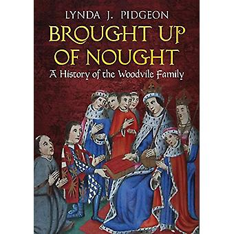 Brought Up of Nought - A History of the Woodvile Family by Lynda Pidge
